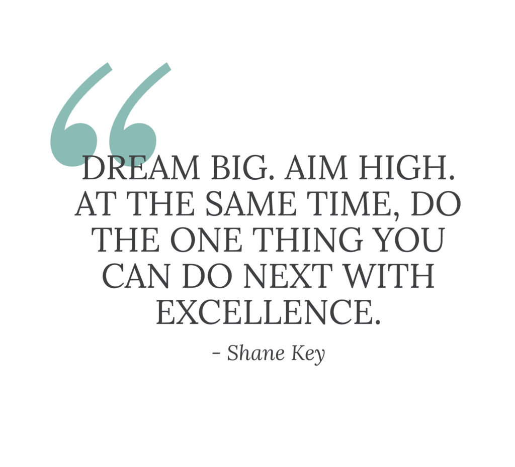 "A pull quote that says: ""Dream big. Aim high. At the same time, do the one thing you can do next with excellence."" - Shane Key"